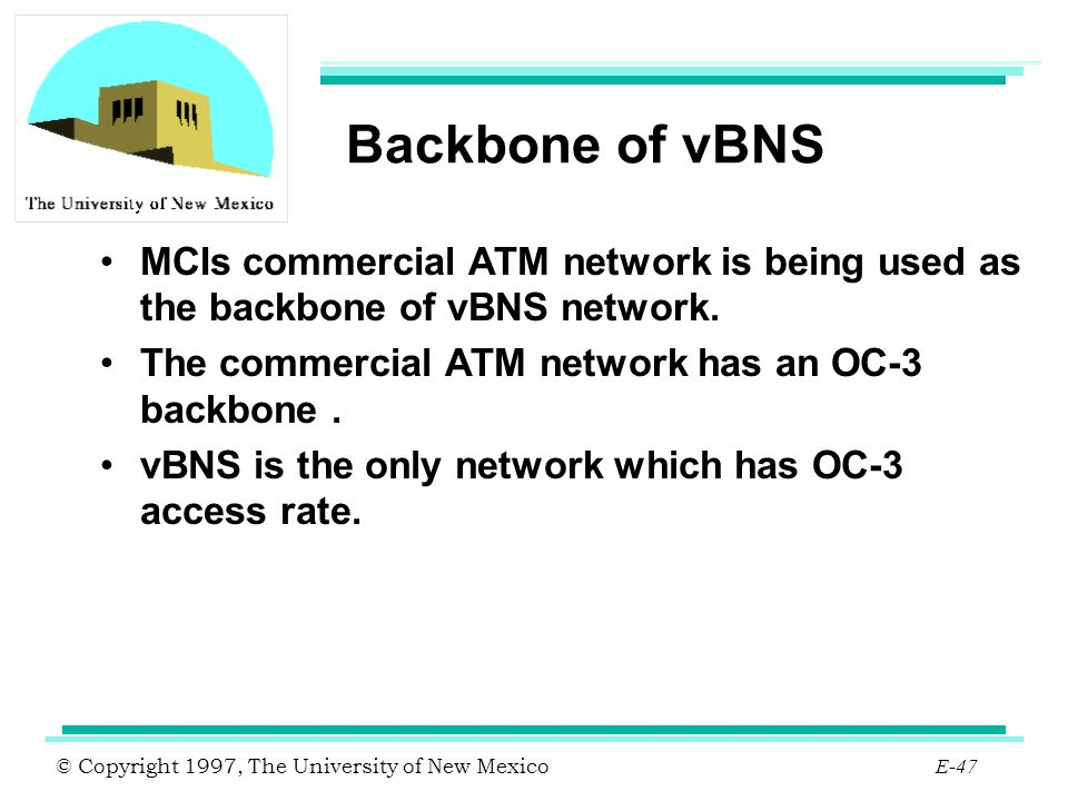 © Copyright 1997, The University of New Mexico E-47 Backbone of vBNS MCIs commercial ATM network is being used as the backbone of vBNS network. The co