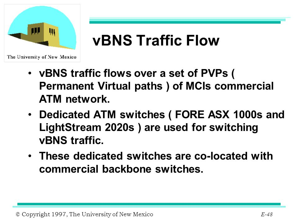 © Copyright 1997, The University of New Mexico E-48 vBNS Traffic Flow vBNS traffic flows over a set of PVPs ( Permanent Virtual paths ) of MCIs commer
