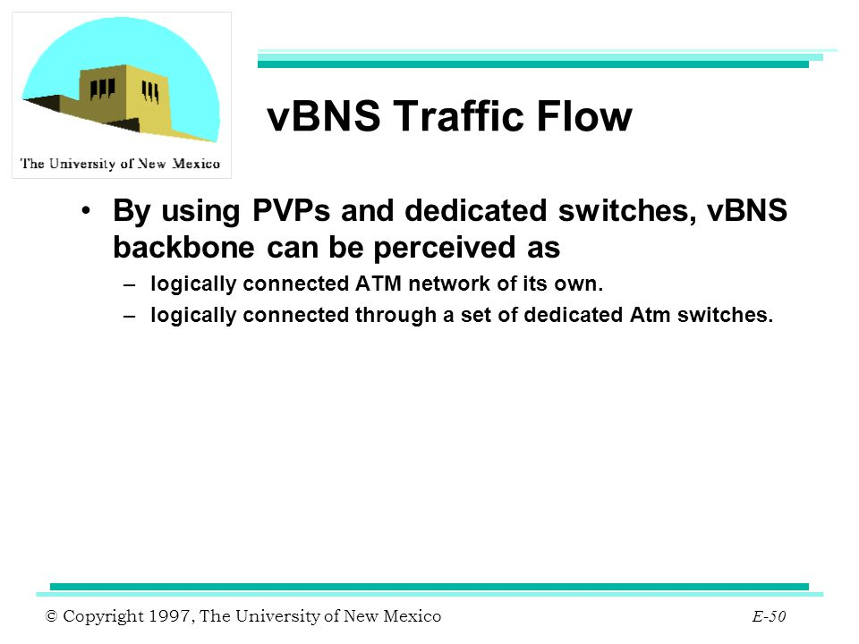 © Copyright 1997, The University of New Mexico E-50 vBNS Traffic Flow By using PVPs and dedicated switches, vBNS backbone can be perceived as –logical