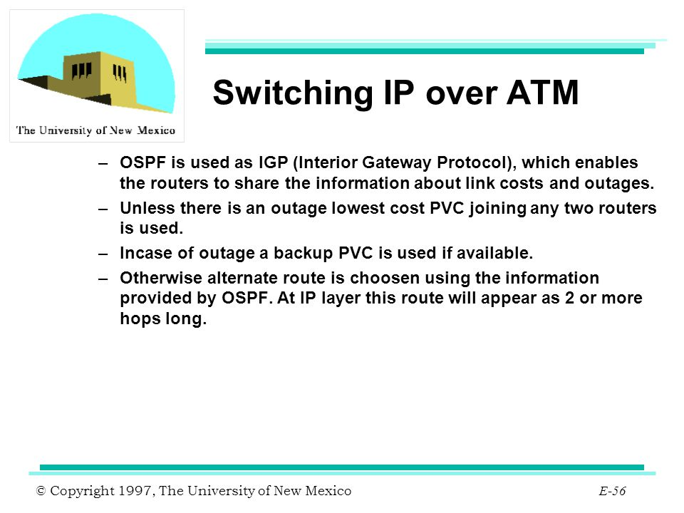 © Copyright 1997, The University of New Mexico E-56 Switching IP over ATM –OSPF is used as IGP (Interior Gateway Protocol), which enables the routers