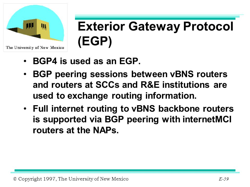 © Copyright 1997, The University of New Mexico E-59 Exterior Gateway Protocol (EGP) BGP4 is used as an EGP. BGP peering sessions between vBNS routers