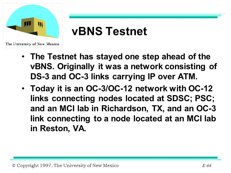 © Copyright 1997, The University of New Mexico E-66 vBNS Testnet The Testnet has stayed one step ahead of the vBNS. Originally it was a network consis