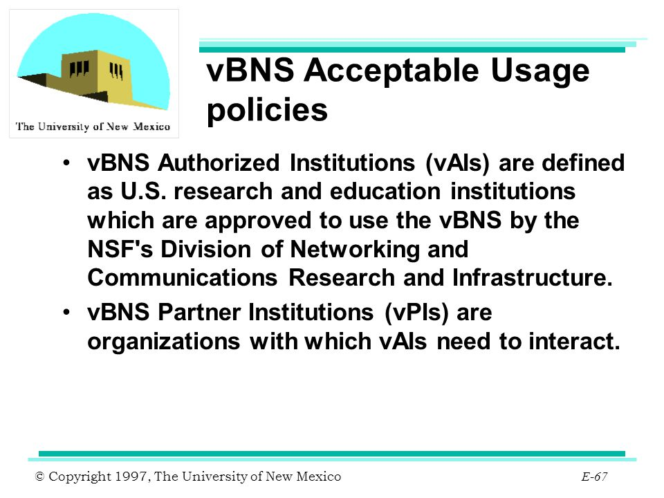 © Copyright 1997, The University of New Mexico E-67 vBNS Acceptable Usage policies vBNS Authorized Institutions (vAIs) are defined as U.S. research an