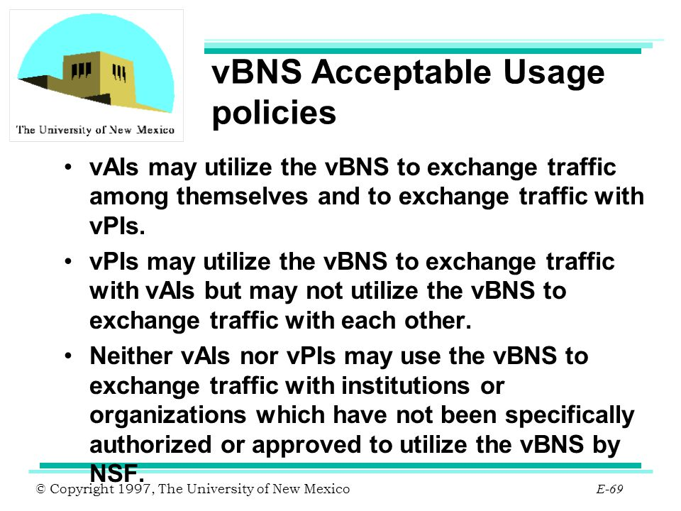 © Copyright 1997, The University of New Mexico E-69 vBNS Acceptable Usage policies vAIs may utilize the vBNS to exchange traffic among themselves and