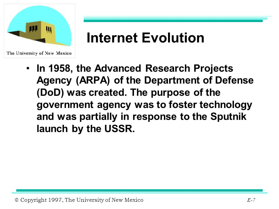 © Copyright 1997, The University of New Mexico E-8 Internet Evolution 1969 - DoD formed a computer network for ARPA and gave it the name ARPANET.