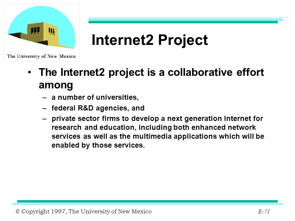 © Copyright 1997, The University of New Mexico E-71 Internet2 Project The Internet2 project is a collaborative effort among –a number of universities,