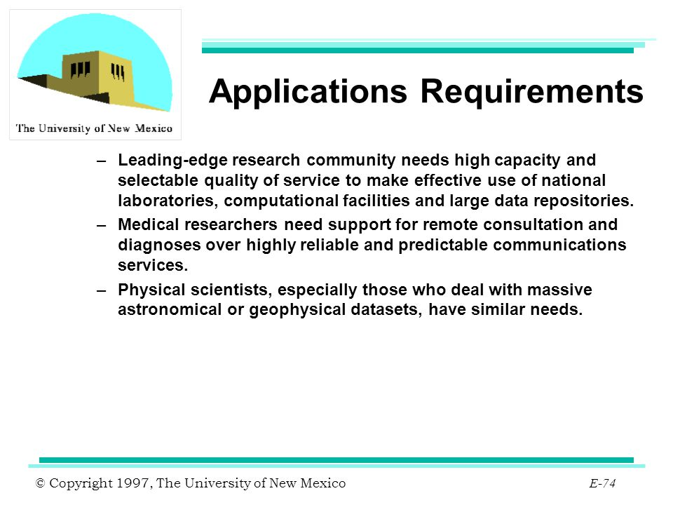 © Copyright 1997, The University of New Mexico E-74 Applications Requirements –Leading-edge research community needs high capacity and selectable qual