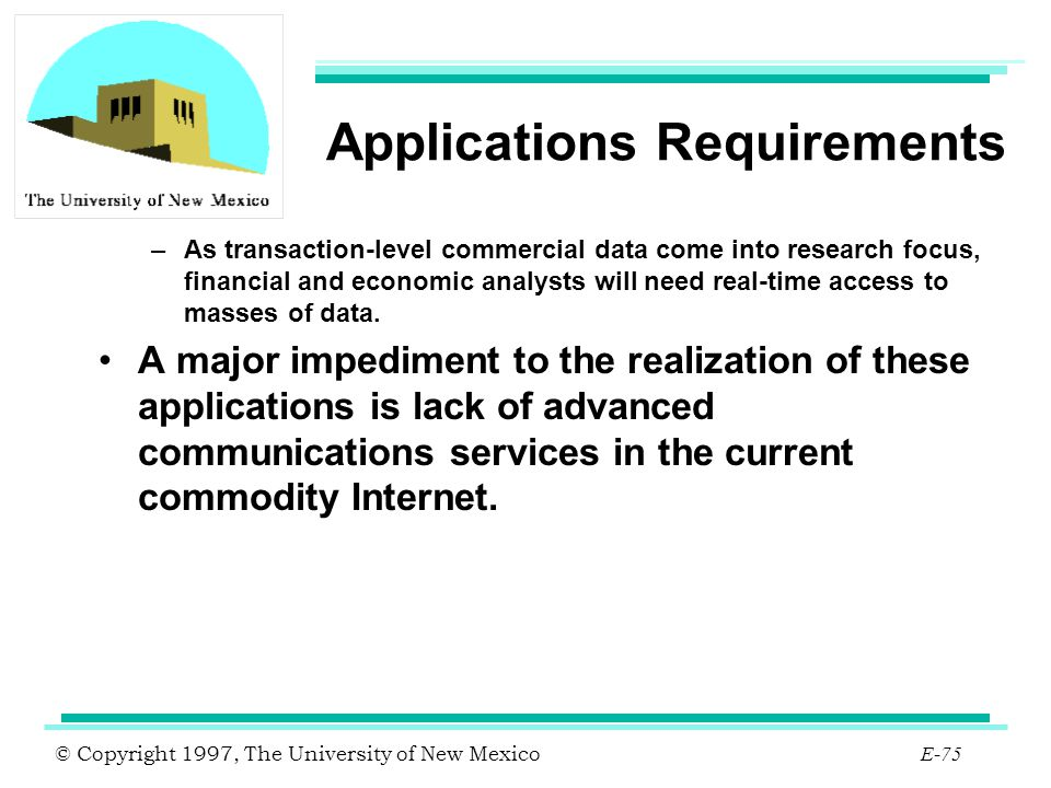 © Copyright 1997, The University of New Mexico E-75 Applications Requirements –As transaction-level commercial data come into research focus, financia