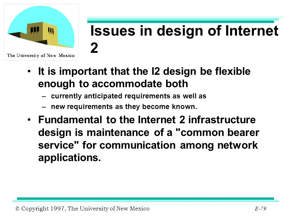 © Copyright 1997, The University of New Mexico E-79 Issues in design of Internet 2 It is important that the I2 design be flexible enough to accommodat