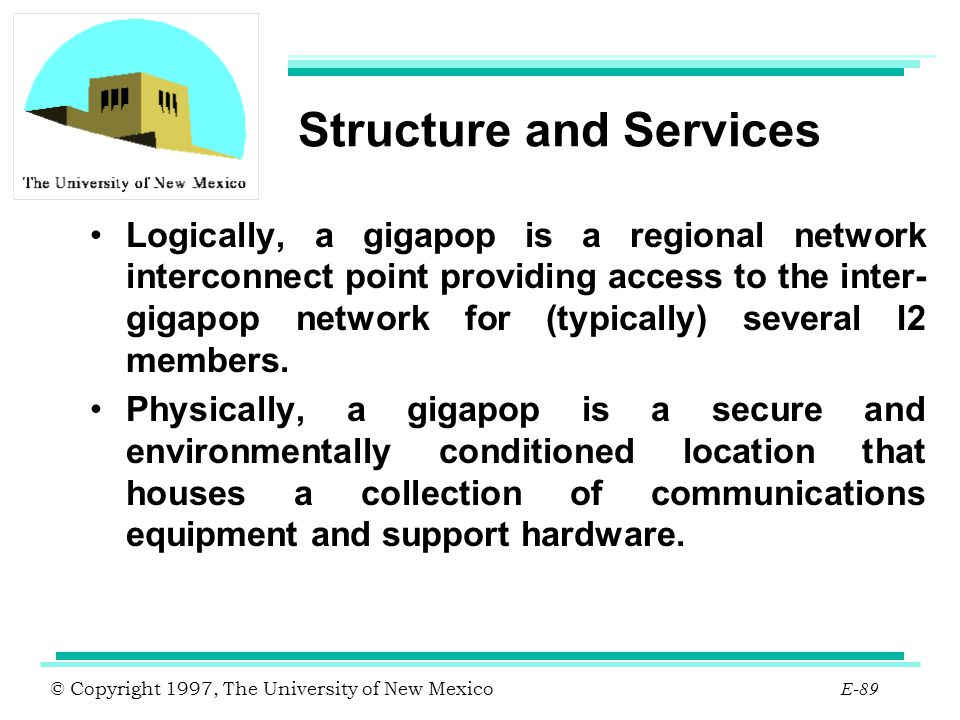 © Copyright 1997, The University of New Mexico E-89 Structure and Services Logically, a gigapop is a regional network interconnect point providing acc