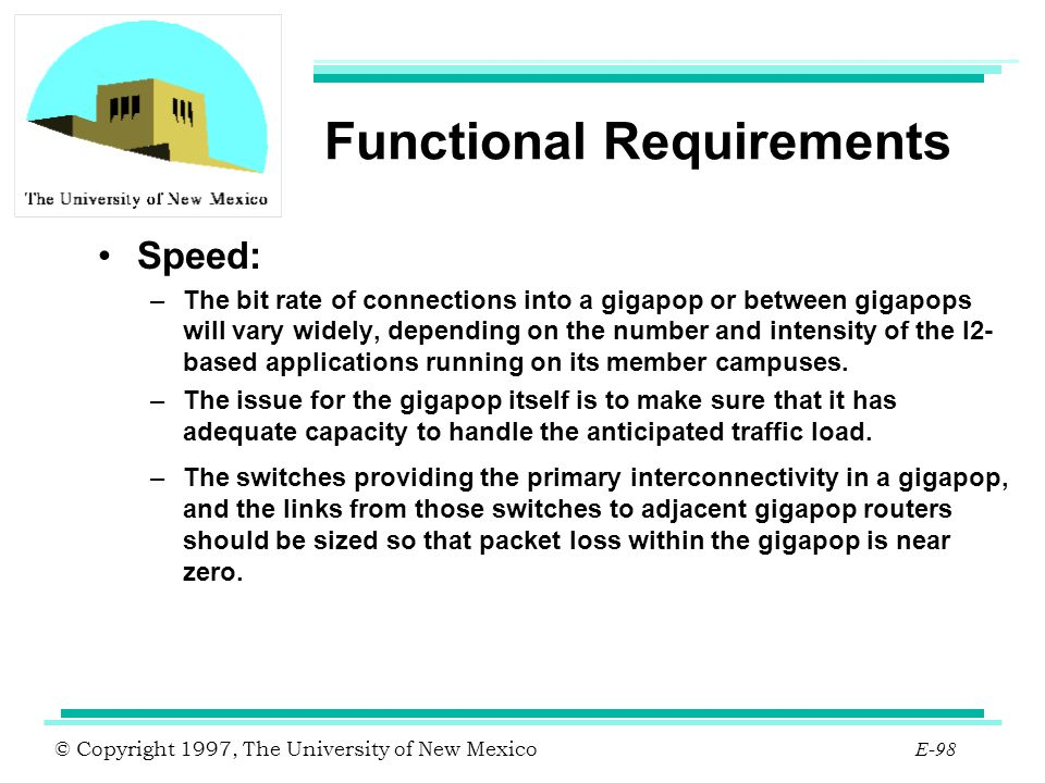 © Copyright 1997, The University of New Mexico E-98 Functional Requirements Speed: –The bit rate of connections into a gigapop or between gigapops wil