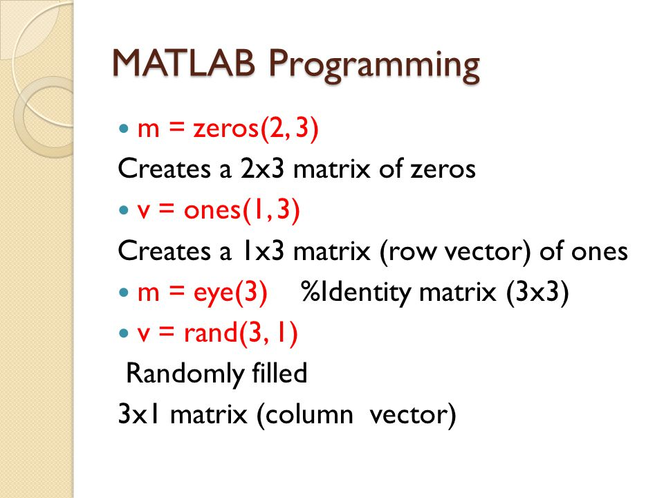 MATLAB Programming m = zeros(2, 3) Creates a 2x3 matrix of zeros v = ones(1, 3) Creates a 1x3 matrix (row vector) of ones m = eye(3) %Identity matrix (3x3) v = rand(3, 1) Randomly filled 3x1 matrix (column vector)