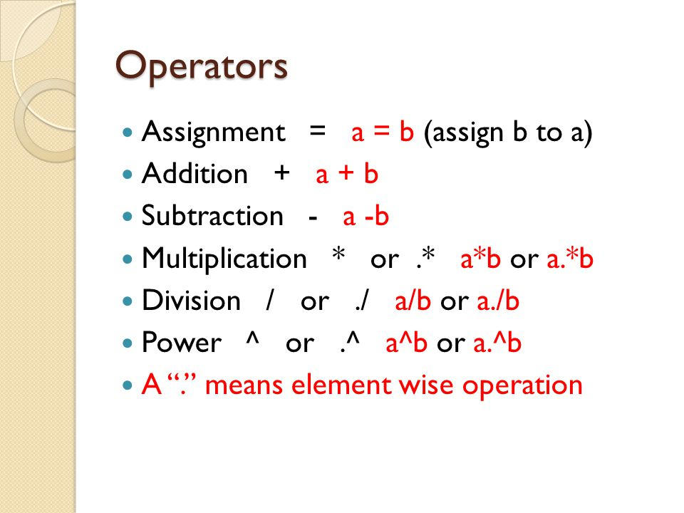 Operators Assignment = a = b (assign b to a) Addition + a + b Subtraction - a -b Multiplication * or.* a*b or a.*b Division / or./ a/b or a./b Power ^ or.^ a^b or a.^b A . means element wise operation