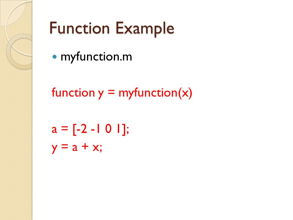 Function Example myfunction.m function y = myfunction(x) a = [-2 -1 0 1]; y = a + x;