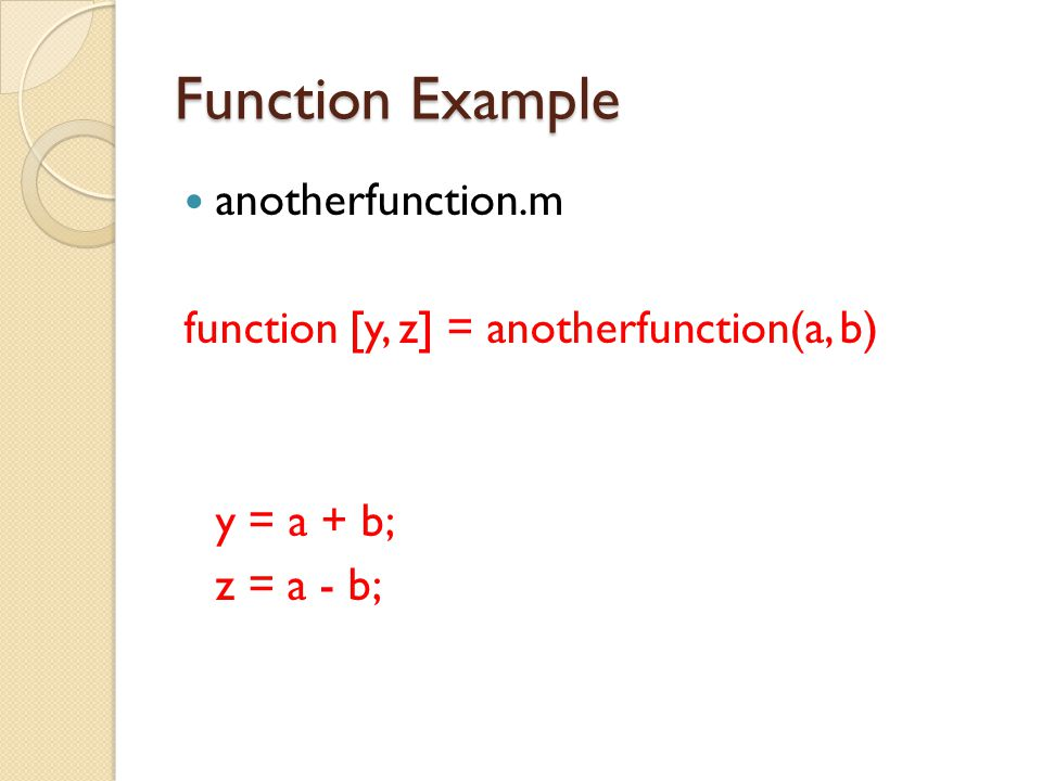 Function Example anotherfunction.m function [y, z] = anotherfunction(a, b) y = a + b; z = a - b;