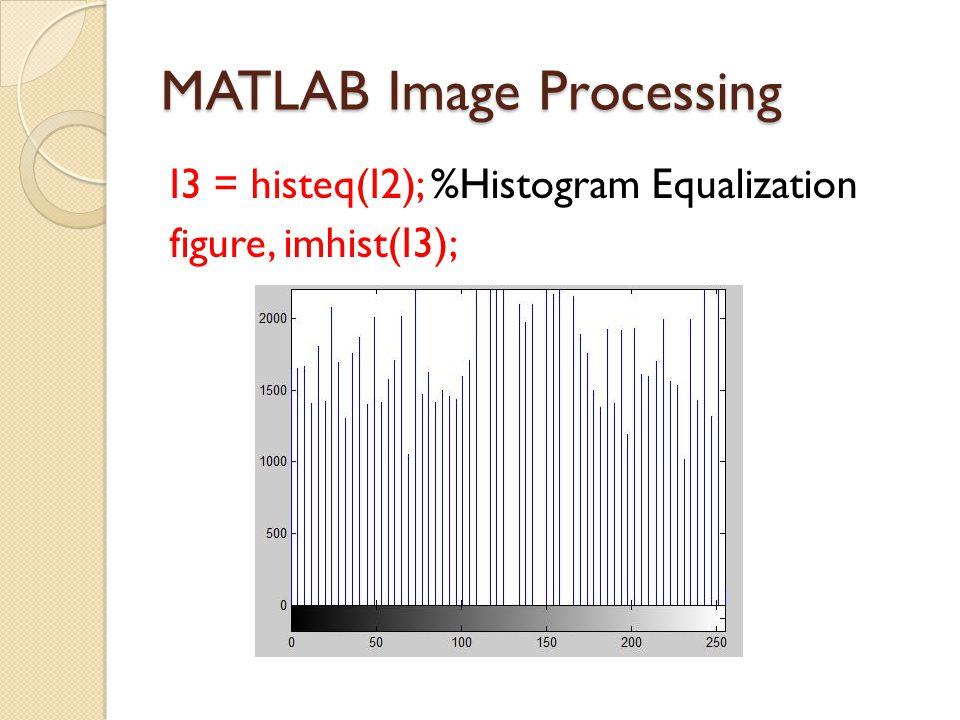 MATLAB Image Processing I3 = histeq(I2); %Histogram Equalization figure, imhist(I3);