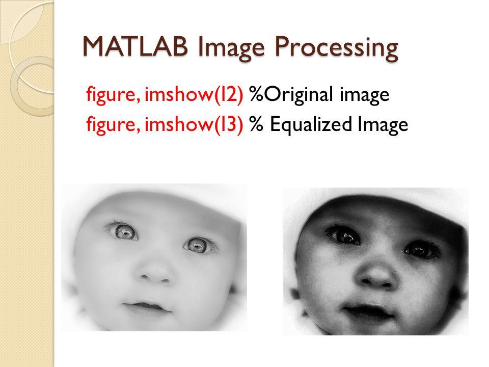 MATLAB Image Processing figure, imshow(I2) %Original image figure, imshow(I3) % Equalized Image