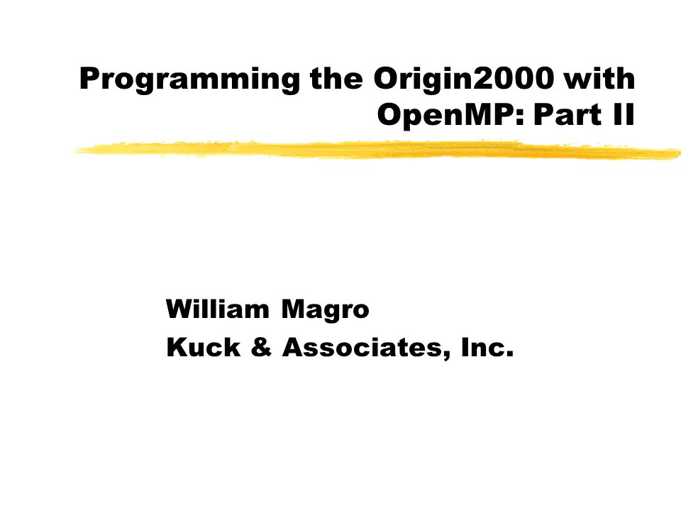 Programming the Origin2000 with OpenMP: Part II William Magro Kuck & Associates, Inc.