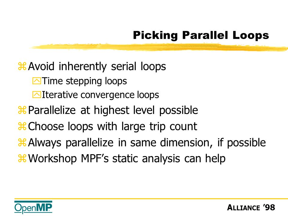 A LLIANCE '98 Picking Parallel Loops zAvoid inherently serial loops yTime stepping loops yIterative convergence loops zParallelize at highest level possible zChoose loops with large trip count zAlways parallelize in same dimension, if possible zWorkshop MPF's static analysis can help