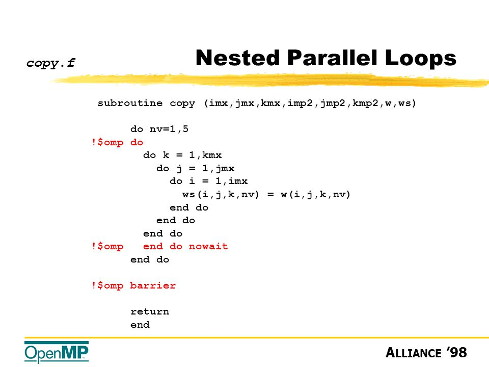 A LLIANCE '98 Nested Parallel Loops subroutine copy (imx,jmx,kmx,imp2,jmp2,kmp2,w,ws) do nv=1,5 !$omp do do k = 1,kmx do j = 1,jmx do i = 1,imx ws(i,j,k,nv) = w(i,j,k,nv) end do !$omp end do nowait end do !$omp barrier return end copy.f