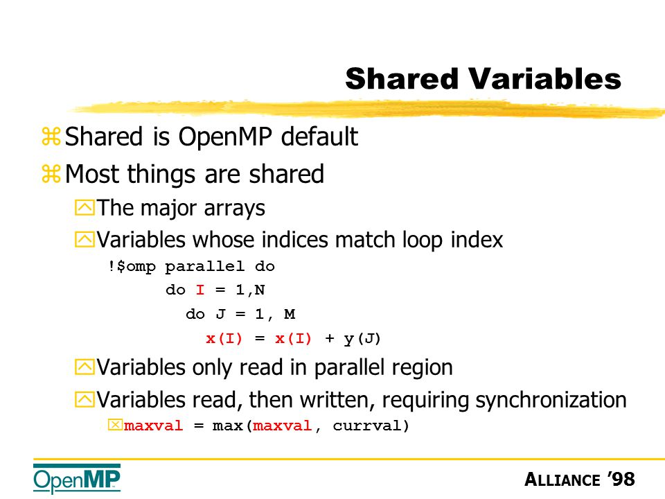 A LLIANCE '98 Shared Variables zShared is OpenMP default zMost things are shared yThe major arrays yVariables whose indices match loop index !$omp parallel do do I = 1,N do J = 1, M x(I) = x(I) + y(J) yVariables only read in parallel region yVariables read, then written, requiring synchronization xmaxval = max(maxval, currval)