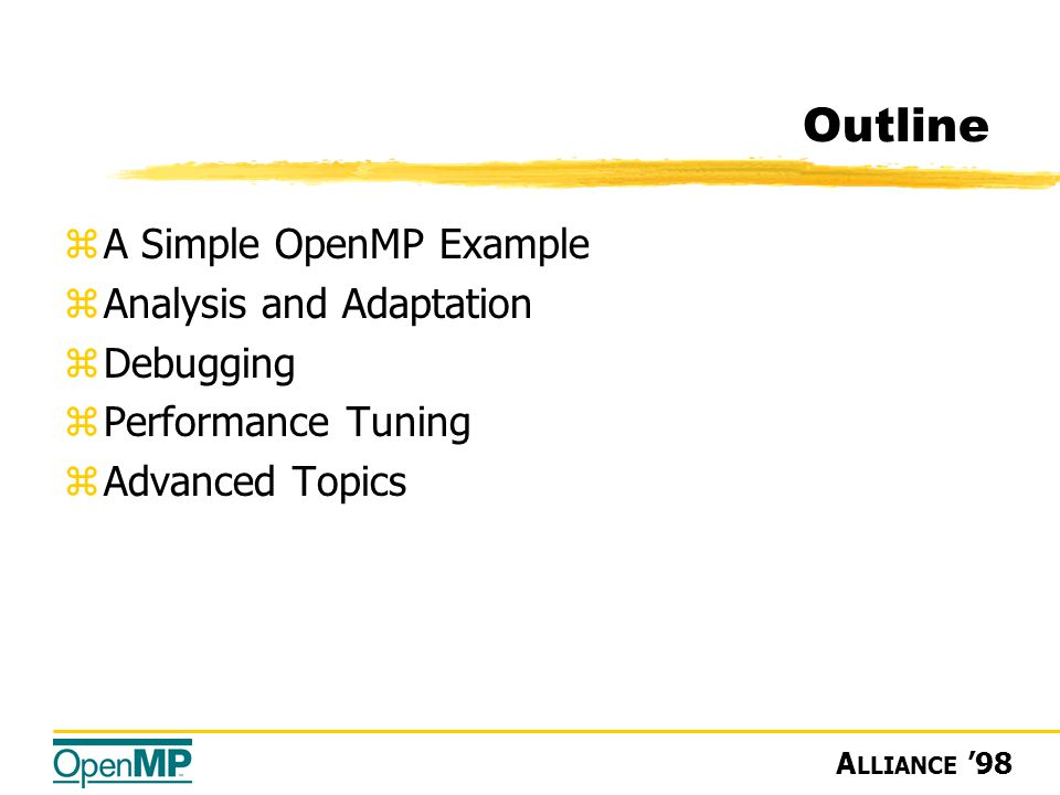 A LLIANCE '98 Outline zA Simple OpenMP Example zAnalysis and Adaptation zDebugging zPerformance Tuning zAdvanced Topics