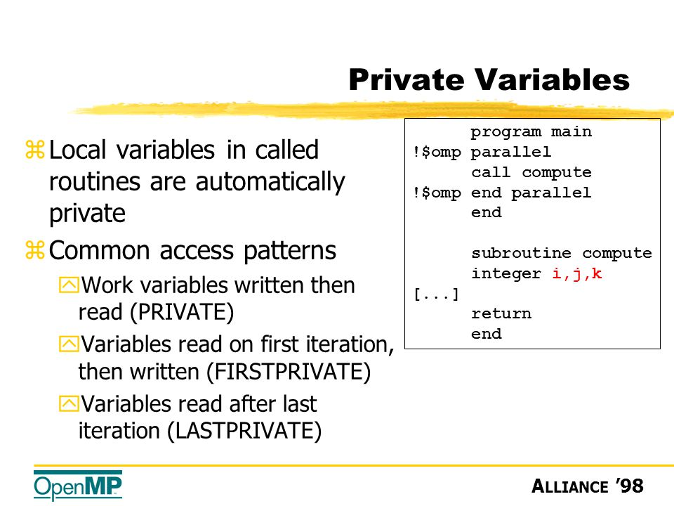 A LLIANCE '98 Private Variables zLocal variables in called routines are automatically private zCommon access patterns yWork variables written then read (PRIVATE) yVariables read on first iteration, then written (FIRSTPRIVATE) yVariables read after last iteration (LASTPRIVATE) program main !$omp parallel call compute !$omp end parallel end subroutine compute integer i,j,k [...] return end