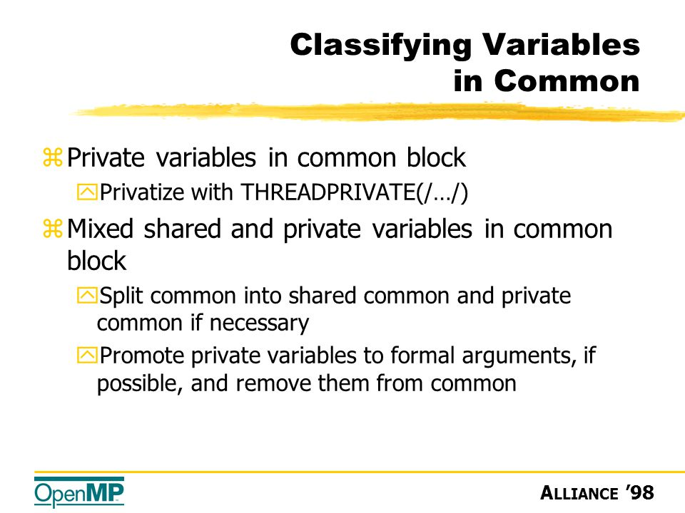 A LLIANCE '98 Classifying Variables in Common zPrivate variables in common block yPrivatize with THREADPRIVATE(/…/) zMixed shared and private variables in common block ySplit common into shared common and private common if necessary yPromote private variables to formal arguments, if possible, and remove them from common