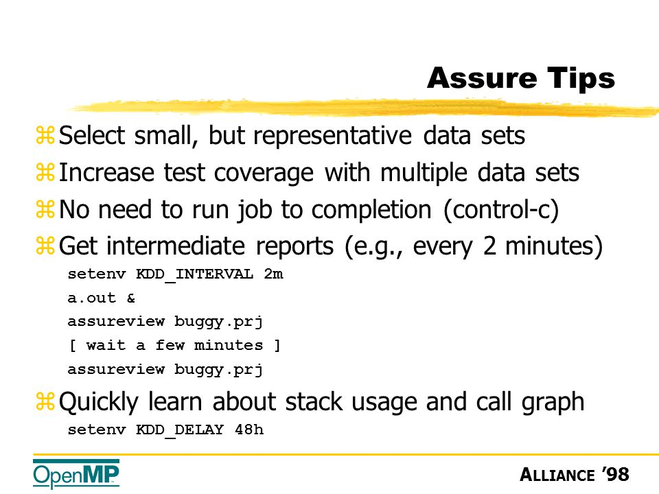 A LLIANCE '98 Assure Tips zSelect small, but representative data sets zIncrease test coverage with multiple data sets zNo need to run job to completion (control-c) zGet intermediate reports (e.g., every 2 minutes) setenv KDD_INTERVAL 2m a.out & assureview buggy.prj [ wait a few minutes ] assureview buggy.prj zQuickly learn about stack usage and call graph setenv KDD_DELAY 48h