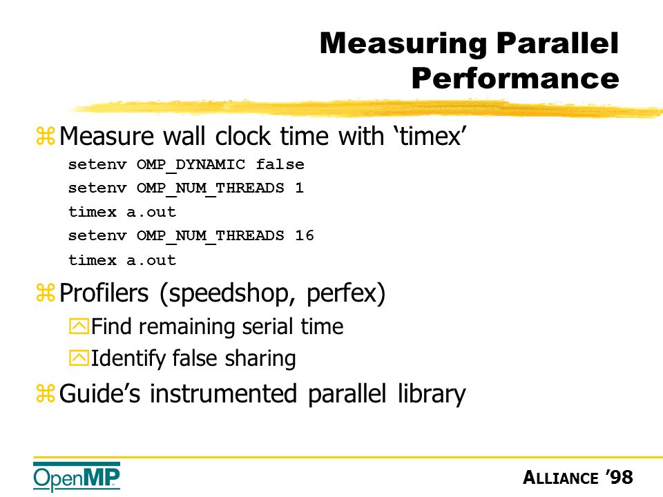 A LLIANCE '98 Measuring Parallel Performance zMeasure wall clock time with 'timex' setenv OMP_DYNAMIC false setenv OMP_NUM_THREADS 1 timex a.out setenv OMP_NUM_THREADS 16 timex a.out zProfilers (speedshop, perfex) yFind remaining serial time yIdentify false sharing zGuide's instrumented parallel library