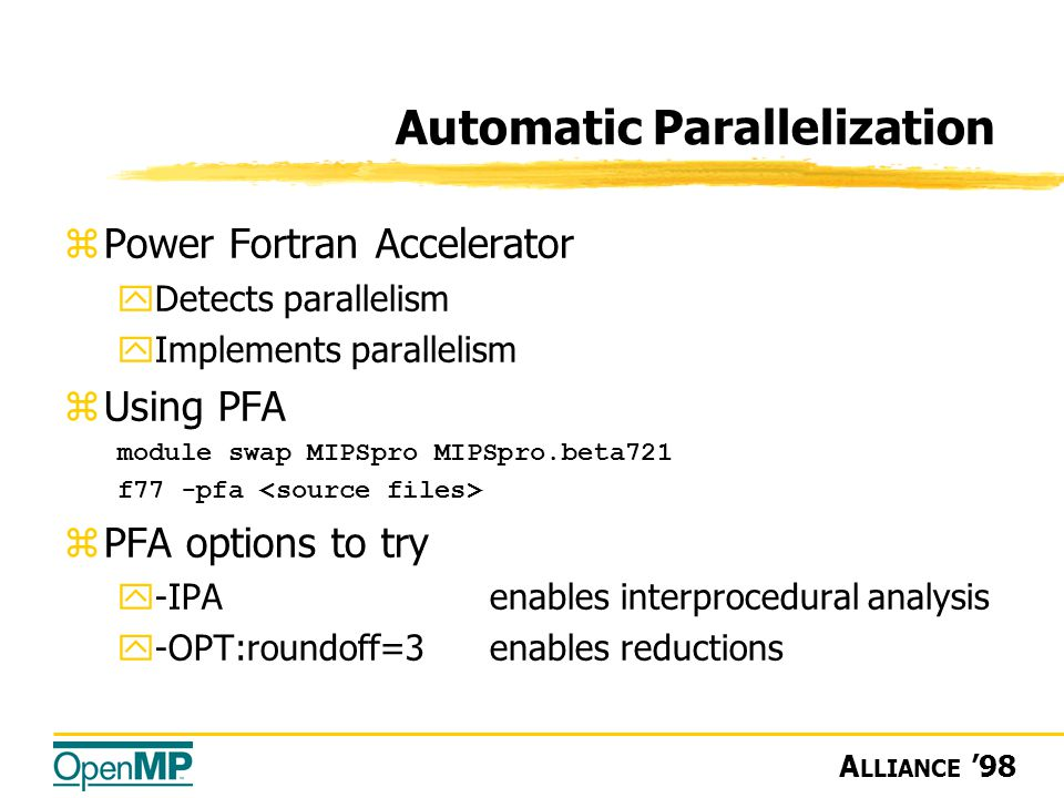 A LLIANCE '98  Power Fortran Accelerator yDetects parallelism yImplements parallelism zUsing PFA module swap MIPSpro MIPSpro.beta721 f77 -pfa zPFA options to try y-IPAenables interprocedural analysis y-OPT:roundoff=3enables reductions Automatic Parallelization
