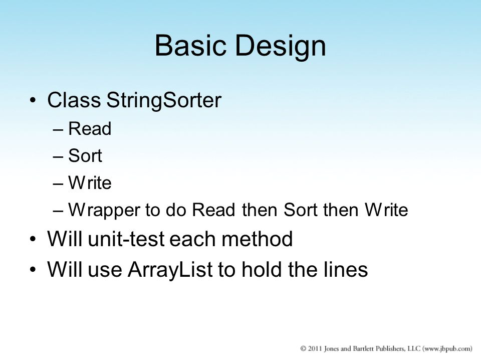 Basic Design Class StringSorter –Read –Sort –Write –Wrapper to do Read then Sort then Write Will unit-test each method Will use ArrayList to hold the lines