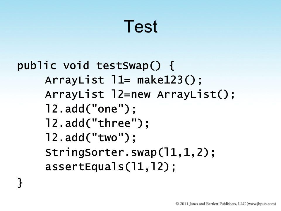 public void testSwap() { ArrayList l1= make123(); ArrayList l2=new ArrayList(); l2.add( one ); l2.add( three ); l2.add( two ); StringSorter.swap(l1,1,2); assertEquals(l1,l2); } Test