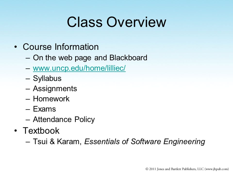 Class Overview Course Information –On the web page and Blackboard –www.uncp.edu/home/lilliec/www.uncp.edu/home/lilliec/ –Syllabus –Assignments –Homework –Exams –Attendance Policy Textbook –Tsui & Karam, Essentials of Software Engineering