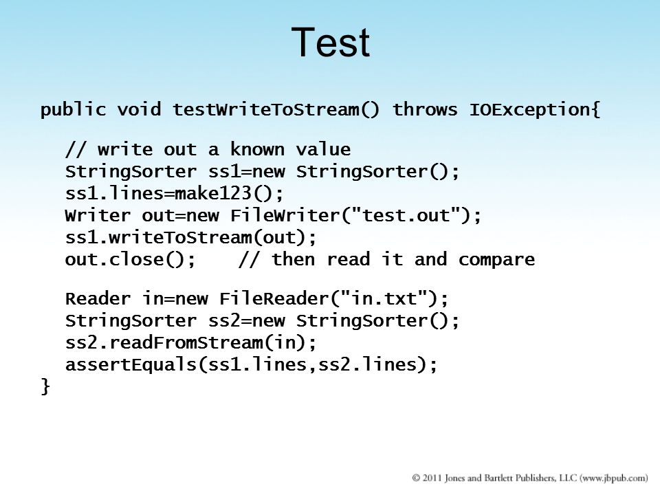 public void testWriteToStream() throws IOException{ // write out a known value StringSorter ss1=new StringSorter(); ss1.lines=make123(); Writer out=new FileWriter( test.out ); ss1.writeToStream(out); out.close();// then read it and compare Reader in=new FileReader( in.txt ); StringSorter ss2=new StringSorter(); ss2.readFromStream(in); assertEquals(ss1.lines,ss2.lines); } Test