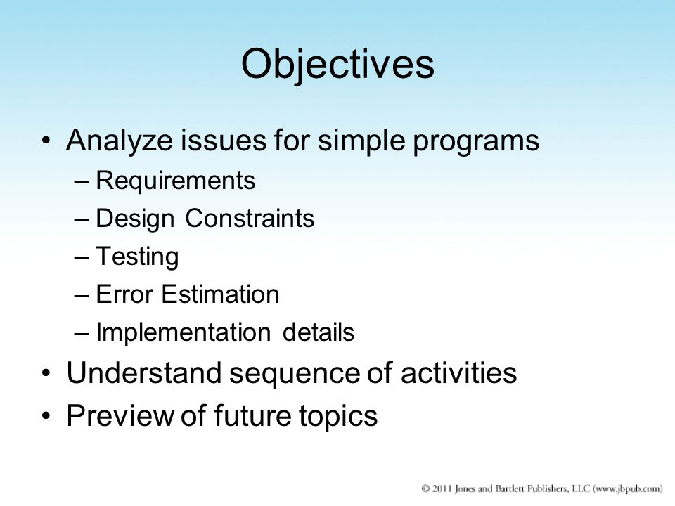 Objectives Analyze issues for simple programs –Requirements –Design Constraints –Testing –Error Estimation –Implementation details Understand sequence of activities Preview of future topics
