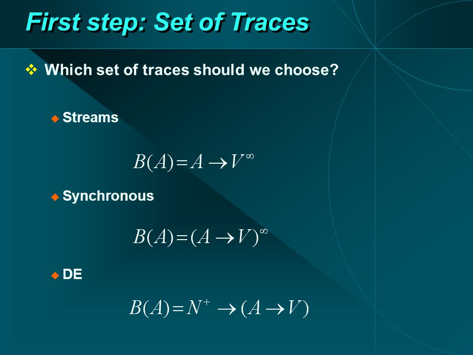 First step: Set of Traces  Which set of traces should we choose  Streams  Synchronous  DE
