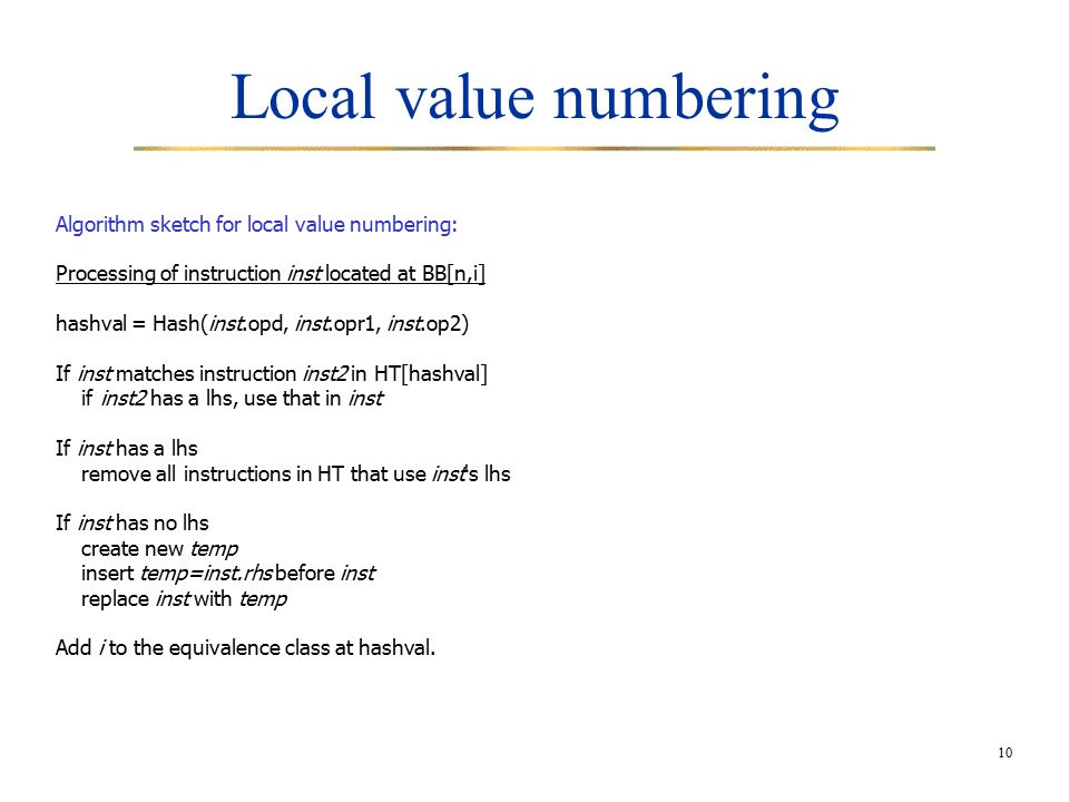 10 Local value numbering Algorithm sketch for local value numbering: Processing of instruction inst located at BB[n,i] hashval = Hash(inst.opd, inst.opr1, inst.op2) If inst matches instruction inst2 in HT[hashval] if inst2 has a lhs, use that in inst If inst has a lhs remove all instructions in HT that use inst s lhs If inst has no lhs create new temp insert temp=inst.rhs before inst replace inst with temp Add i to the equivalence class at hashval.