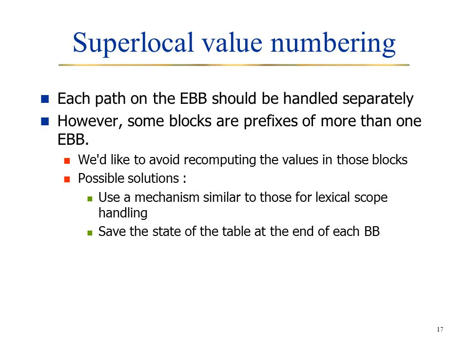 17 Superlocal value numbering Each path on the EBB should be handled separately However, some blocks are prefixes of more than one EBB.