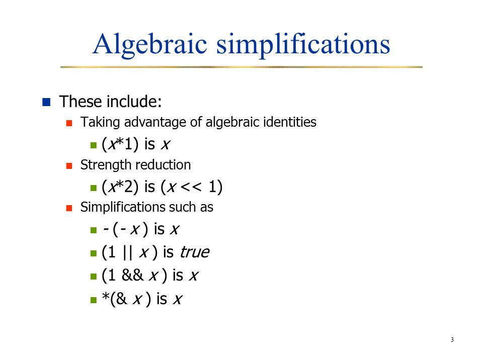 3 Algebraic simplifications These include: Taking advantage of algebraic identities (x*1) is x Strength reduction (x*2) is (x << 1) Simplifications such as - (- x ) is x (1 || x ) is true (1 && x ) is x *(& x ) is x