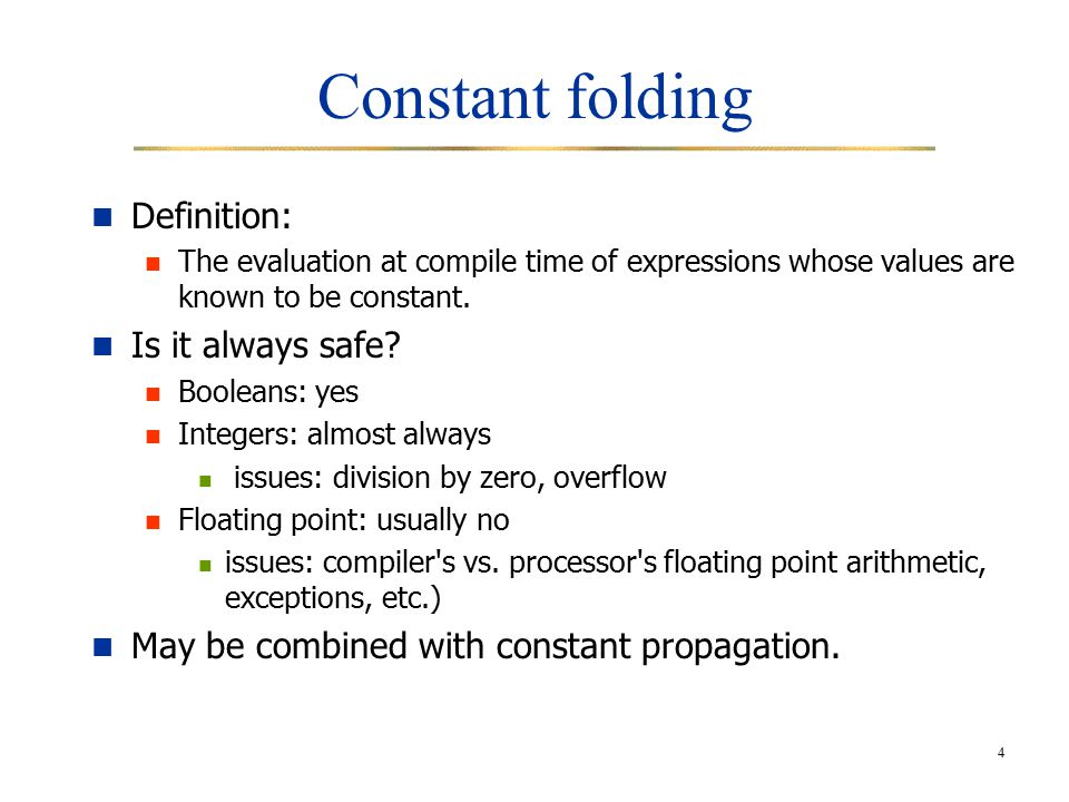 4 Constant folding Definition: The evaluation at compile time of expressions whose values are known to be constant.