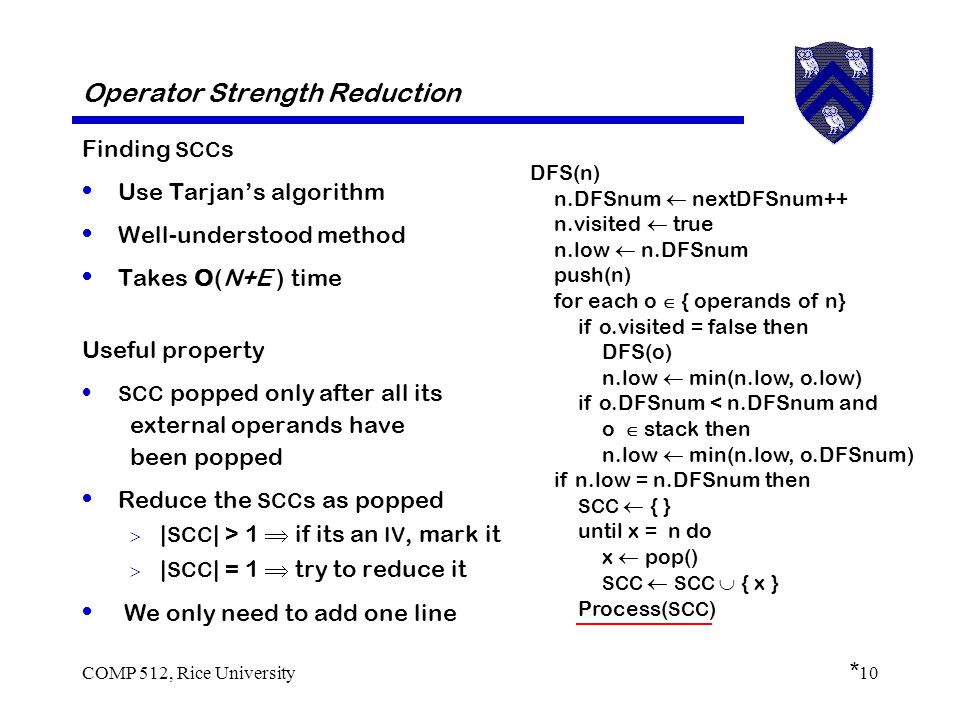 COMP 512, Rice University10 Operator Strength Reduction Finding SCC s Use Tarjan's algorithm Well-understood method Takes O(N+E ) time Useful property SCC popped only after all its external operands have been popped Reduce the SCC s as popped  | SCC | > 1  if its an IV, mark it  | SCC | = 1  try to reduce it DFS(n) n.DFSnum  nextDFSnum++ n.visited  true n.low  n.DFSnum push(n) for each o  { operands of n} if o.visited = false then DFS(o) n.low  min(n.low, o.low) if o.DFSnum < n.DFSnum and o  stack then n.low  min(n.low, o.DFSnum) if n.low = n.DFSnum then SCC  { } until x = n do x  pop() SCC  SCC  { x } We only need to add one line Process( SCC ) *