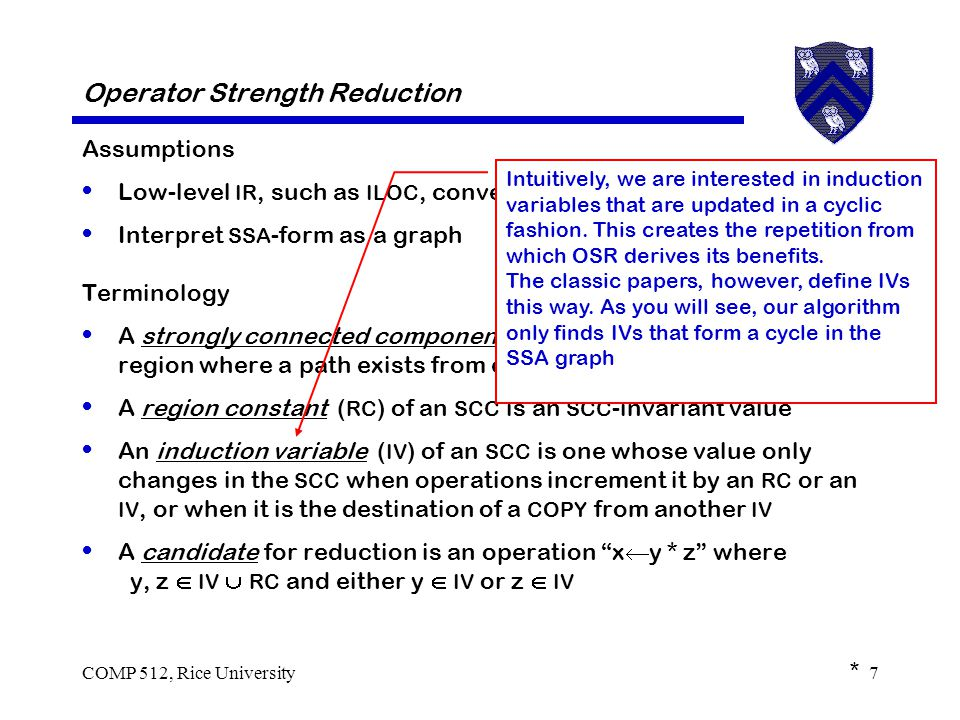 COMP 512, Rice University7 Operator Strength Reduction Assumptions Low-level IR, such as ILOC, converted into SSA form Interpret SSA -form as a graph Terminology A strongly connected component ( SCC ) of a directed graph is a region where a path exists from each node to every other node A region constant ( RC ) of an SCC is an SCC -invariant value An induction variable ( IV ) of an SCC is one whose value only changes in the SCC when operations increment it by an RC or an IV, or when it is the destination of a COPY from another IV A candidate for reduction is an operation x  y * z where y, z  IV  RC and either y  IV or z  IV * Intuitively, we are interested in induction variables that are updated in a cyclic fashion.