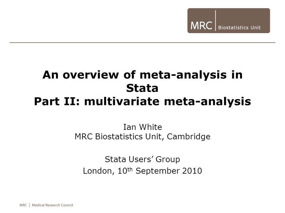 An overview of meta-analysis in Stata Part II: multivariate meta-analysis Ian White MRC Biostatistics Unit, Cambridge Stata Users' Group London, 10 th