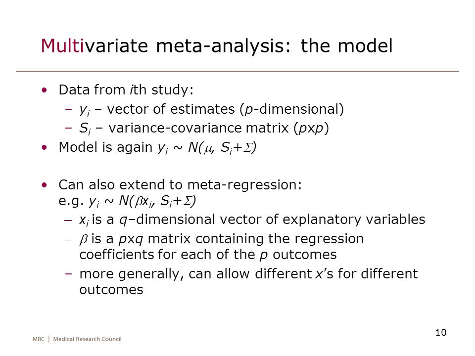 10 Multivariate meta-analysis: the model Data from ith study: –y i – vector of estimates (p-dimensional) –S i – variance-covariance matrix (pxp) Model