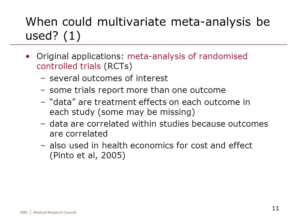 11 When could multivariate meta-analysis be used? (1) Original applications: meta-analysis of randomised controlled trials (RCTs) –several outcomes of