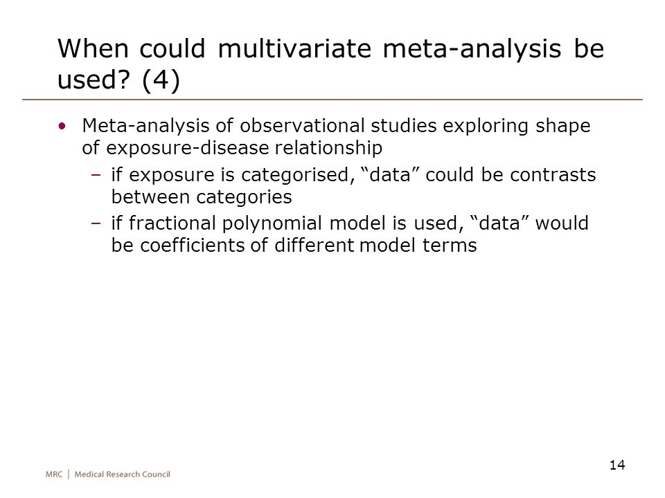 14 When could multivariate meta-analysis be used? (4) Meta-analysis of observational studies exploring shape of exposure-disease relationship –if expo