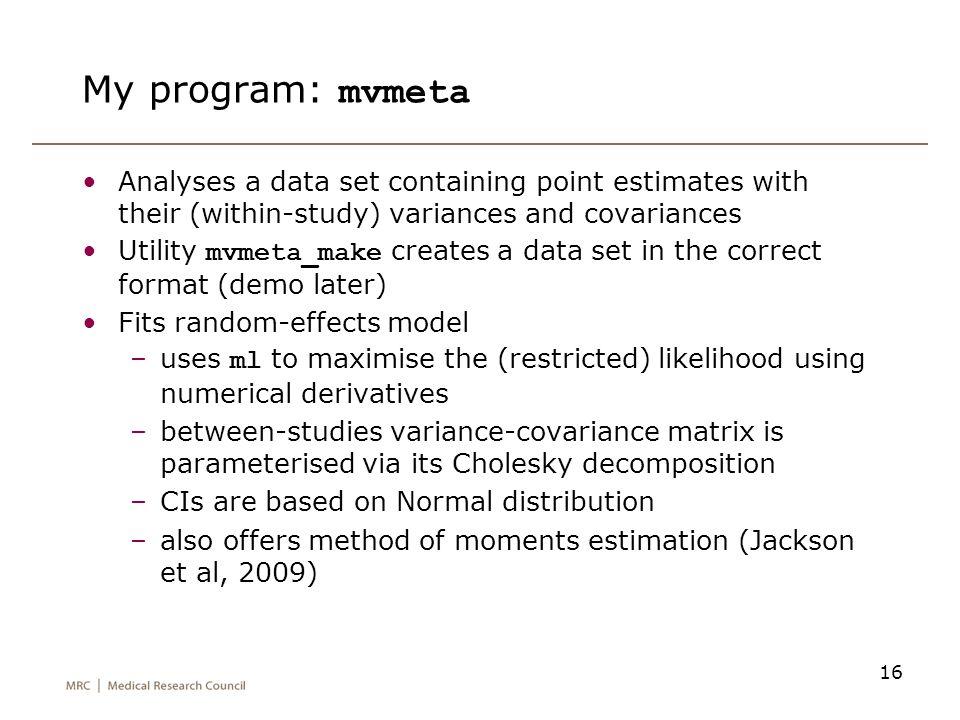 16 My program: mvmeta Analyses a data set containing point estimates with their (within-study) variances and covariances Utility mvmeta_make creates a