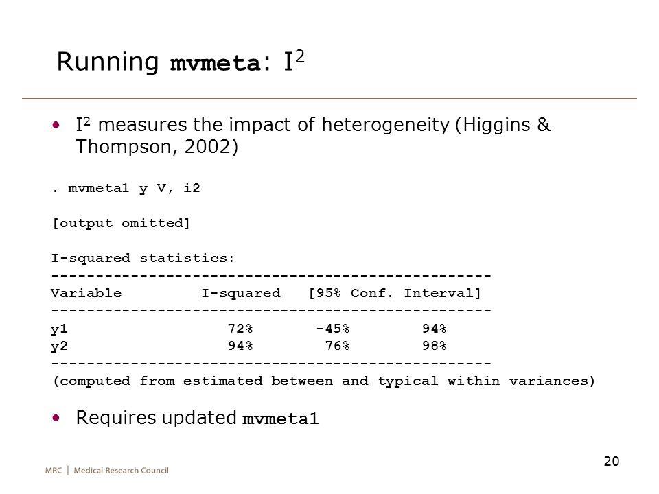 20 Running mvmeta : I 2 I 2 measures the impact of heterogeneity (Higgins & Thompson, 2002). mvmeta1 y V, i2 [output omitted] I-squared statistics: --