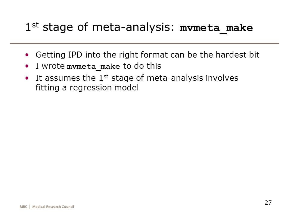 27 1 st stage of meta-analysis: mvmeta_make Getting IPD into the right format can be the hardest bit I wrote mvmeta_make to do this It assumes the 1 s